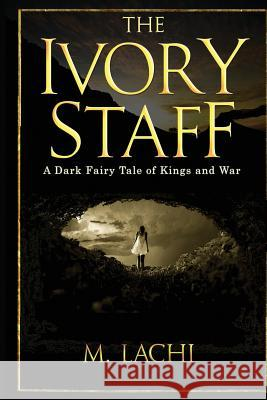 The Ivory Staff - A Dark Fairy Tale of Kings and War M. Lachi 9780692425640