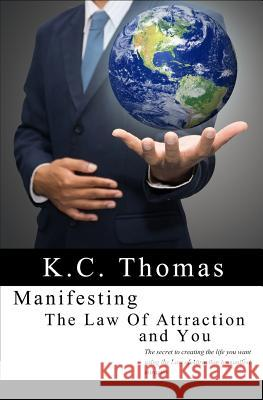 Manifesting, the Law of Attraction, and You: The Secret to Creating the Life You Want Using the Law of Attraction to Manifest Miracles K. C. Thomas 9780692431481