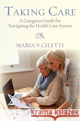 Taking Care: A Caregivers Guide for Navigating the Health Care System Maria V. Ciletti 9780692461846 Dragonfly Publications, LLC