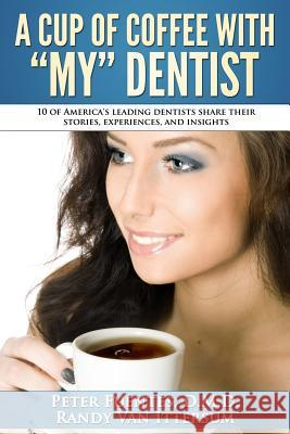 A Cup of Coffee with My Dentist: 10 of America's Leading Dentists Share Their Stories, Experiences, and Insights Patricia W Randy Va Peter Fuente 9780692483725