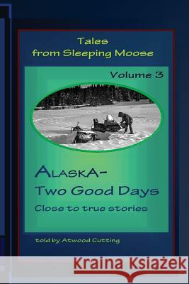 Tales from Sleeping Moose Vol.3: Alaska-Two Good Days Atwood Cutting 9780692483947 Echo Hill Arts Book