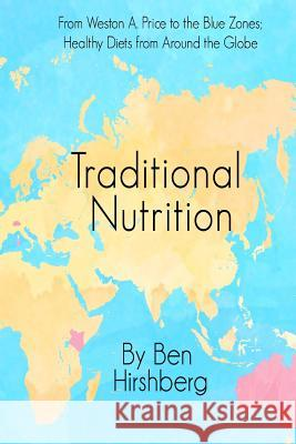 Traditional Nutrition: From Weston A. Price to the Blue Zones; Healthy Diets from Around the Globe Ben Hirshberg 9780692486276