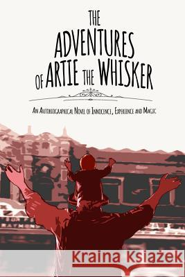 The Adventures of Artie the Whisker: An Autobiographical Novel of Innocence, Experience and Magic Arthur Spelman 9780692489000
