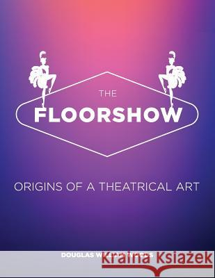 The Floorshow: Origins of a Theatrical Art MR Douglas W. Woods 9780692509333