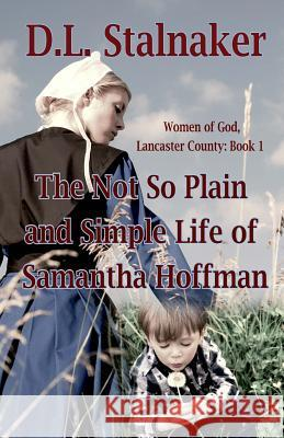 The Not So Plain and Simple Life of Samantha Hoffman: Women of God: Lancaster County Book 1 D. L. Stalnaker 9780692514139
