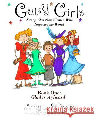 Gutsy Girls: Strong Christian Women Who Impacted the World: Book One: Gladys Aylward Amy L. Sullivan Beverly Ann Wines 9780692518533