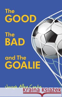The Good the Bad and the Goalie Joseph Allen Costa 9780692524305