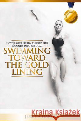 Swimming Toward the Gold Lining: How Jessica Hardy Turned Her Wounds Into Wisdom Jessica Hardy 9780692557594