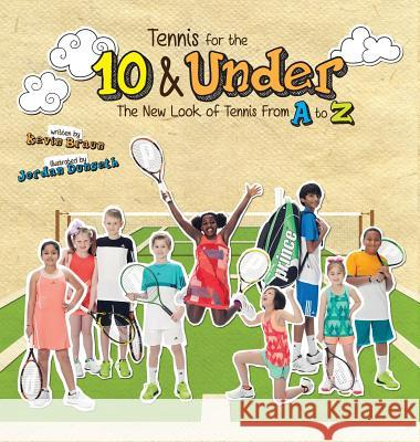 Tennis for the 10 & Under: The New Look of Tennis from A to Z Kevin Braun Jordan Dunseth 9780692562963