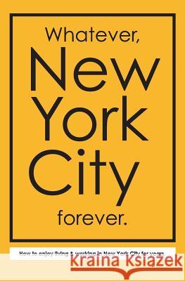 Whatever, New York City Forever.: How to Enjoy Living & Working in New York City for Years. J. P. Kristof 9780692571613