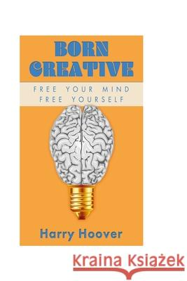 Born Creative: Free Your Mind, Free Yourself MR Harry W. Hoove 9780692580905