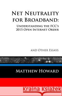 Net Neutrality for Broadband: Understanding the Fcc's 2015 Open Internet Order and Other Essays Matthew Howard 9780692594568