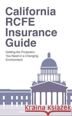 California Rcfe Insurance Guide: Getting the Protection You Need in a Changing Environment Lutcf Css, Charley Beals 9780692604526