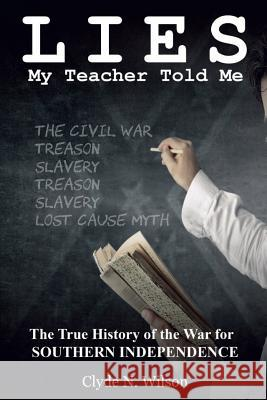Lies My Teacher Told Me: The True History of the War for Southern Independence Clyde N. Wilson 9780692613283