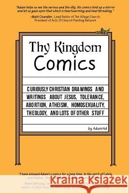Thy Kingdom Comics: Curiously Christian Drawings and Writings about Jesus, Tolerance, Abortion, Atheism, Homosexuality, Theology, and Lots Adam4d 9780692629536