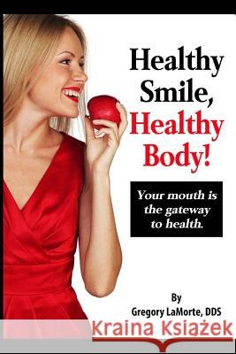 Healthy Smile, Healthy Body!: Your Mouth Is the Gateway to Health. Dr Gregory Lamorte Gregory Lamort 9780692637159