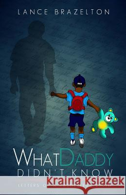What Daddy Didn't Know: Letters of a Fatherless Child Lance Brazelton 9780692644010