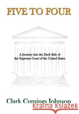 Five to Four: A Journey Into the Dark Side of the Supreme Court of the United States Clark Cumings Johnson 9780692674529