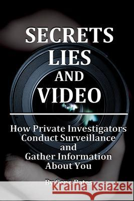 Secrets, Lies and Video: How Private Investigators Conduct Surveillance and Gather Information about You Gene Warren Bates 9780692675755