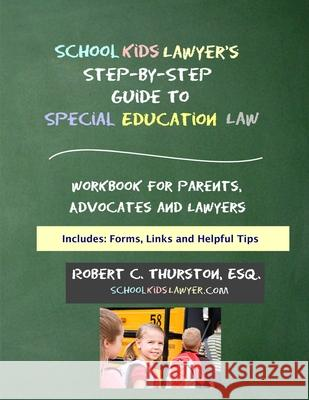 Schoolkidslawyer's Step-By-Step Guide to Special Education Law: Workbook for Parents, Advocates and Attorneys Robert C. Thurston 9780692702352