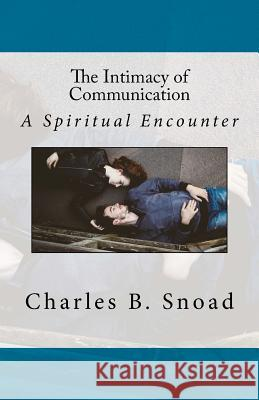 The Intimacy of Communication: A Spiritual Encounter Charles B. Snoad 9780692706367