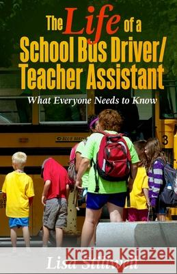 The Life of a School Bus Driver/ Teacher Assistant: What Everyone Needs to Know Lisa Stillwell 9780692722671