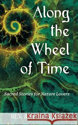 Along the Wheel of Time: Sacred Stories for Nature Lovers Rev Judith Laxer 9780692736340