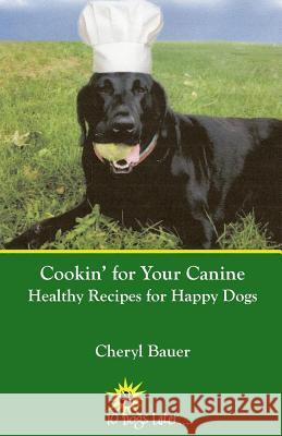 Cookin' for Your Canine: Healthy Recipes for Happy Dogs Cheryl Bauer 9780692737293