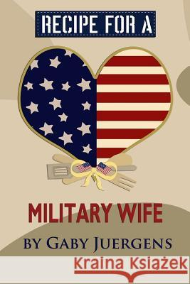 Recipe for a Military Wife Gaby Juergens 9780692743966