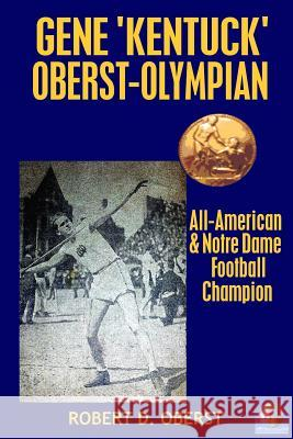 Gene Kentuck Oberst: Olympian, All-American, Notre Dame Football Champion MR Robert D. Oberst 9780692754610