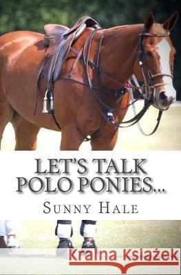 Let's Talk Polo Ponies...: The Facts about Polo Ponies Every Polo Player Should Know Sunny Hale 9780692774915