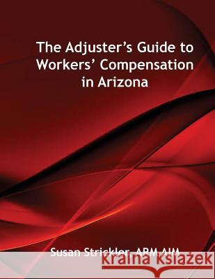 The Adjuster's Guide to Workers' Compensation in Arizona Susan Strickler Scott Houston 9780692800454
