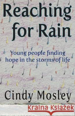Reaching for Rain: Young People Finding Hope in the Storms of Life Cindy Mosley 9780692802236