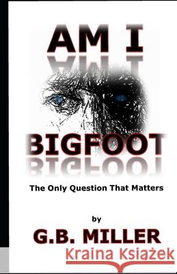 Am I Bigfoot: The Only Question That Matters Greg B. Miller 9780692811542