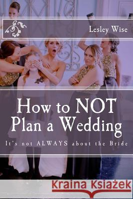 How to Not Plan a Wedding: It's Not Always about the Bride Lesley Wise 9780692836958