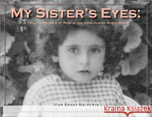 My Sister's Eyes: A Family Chronicle of Rescue and Loss During World War II Joan Arnay Halperin Mordecai Paldiel Michael Berenbaum 9780692844892