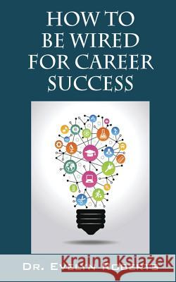 How to Be Wired for Career Success Dr Evelyn Roberts 9780692848050 Transcontinental Education Inc.
