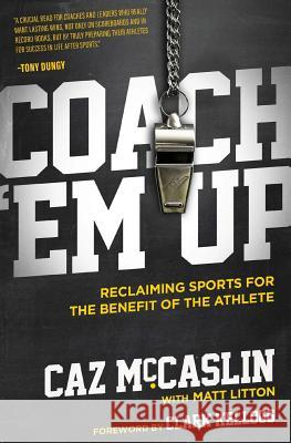 Coach 'em Up: Reclaiming Sports for the Benefit of the Athlete Caz McCaslin Matt Litton 9780692875667