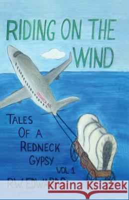 Riding on the Wind; Tales of a Redneck Gypsy, Vol 1 R. W. Edwards 9780692885154