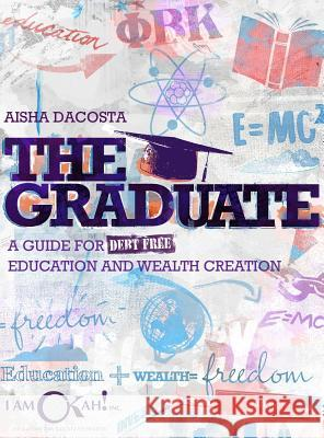 The Graduate: A Guide for Debt-Free Education and Wealth Creation Aisha D. Dacosta Amber J. Bridges 9780692888506
