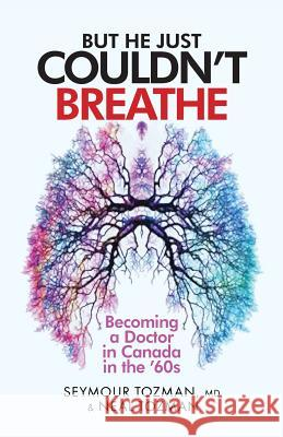 But He Just Couldn't Breathe: Becoming a Doctor in Canada in the '60s MD Seymour Tozman Neal Tozman 9780692889015