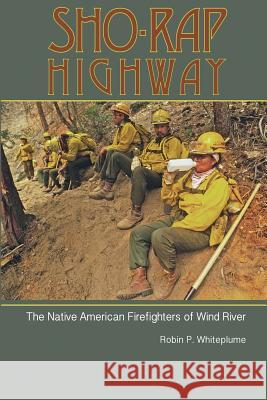 Sho-Rap Highway: The Native American Firefighters of Wind River Robin Whiteplume Roy Montgomery Kelly Andersson 9780692889121