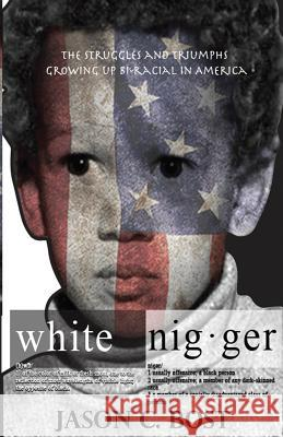 White Nigger: The Struggles and Triumphs Growing Up Bi-Racial in America Jason Bost 9780692913857
