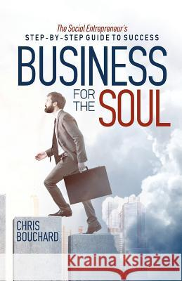 Business for the Soul: The Entrepreneur's Step-By-Step Guide to Success Chris Bouchard 9780692916988