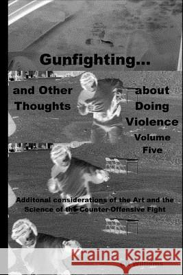 Gunfighting, and Other Thoughts about Doing Violence: Additional Considerations on the Art and the Science of the Counter-Offensive Fight Cr Williams 9780692956496