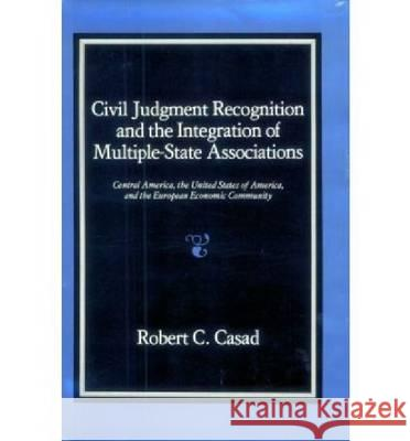 Civil Judgment Recognition and the Integration of Multiple-State Associations: Central America, the United States of America, and the European Communi  9780700602186