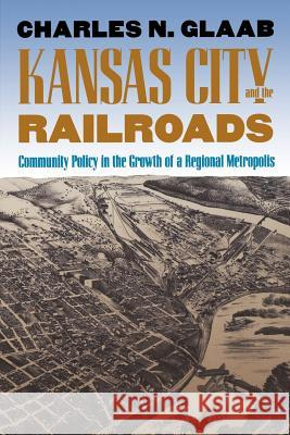Kansas City and the Railroads: Community Policy in the Growth of a Regional Metropolis Charles N. Glaab 9780700606153