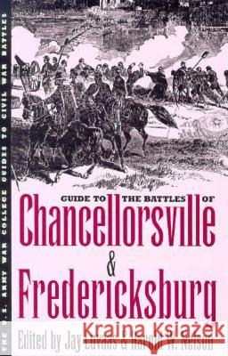 Guide to the Battles of Chancellorsville and Fredericksburg Jay Luvaas Harold W. Nelson 9780700607853