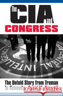The CIA and Congress: The Untold Story from Truman to Kennedy David M. Barrett 9780700614004