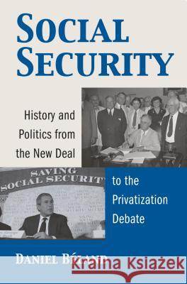 Social Security : History and Politics from the New Deal to the Privatization Debate Daniel Beland 9780700614042